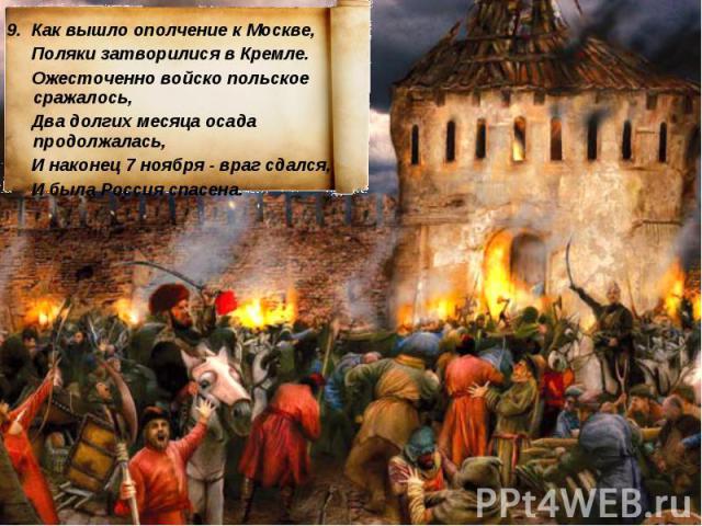 9. Как вышло ополчение к Москве, Поляки затворилися в Кремле. Ожесточенно войско польское сражалось, Два долгих месяца осада продолжалась, И наконец 7 ноября - враг сдался, И была Россия спасена.