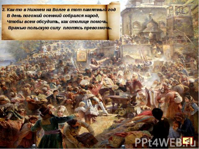 2. Как-то в Нижнем на Волге в тот памятный год В день погожий осенний собрался народ, Чтобы всем обсудить, как столице помочь, Вражью польскую силу плотясь превозмочь.