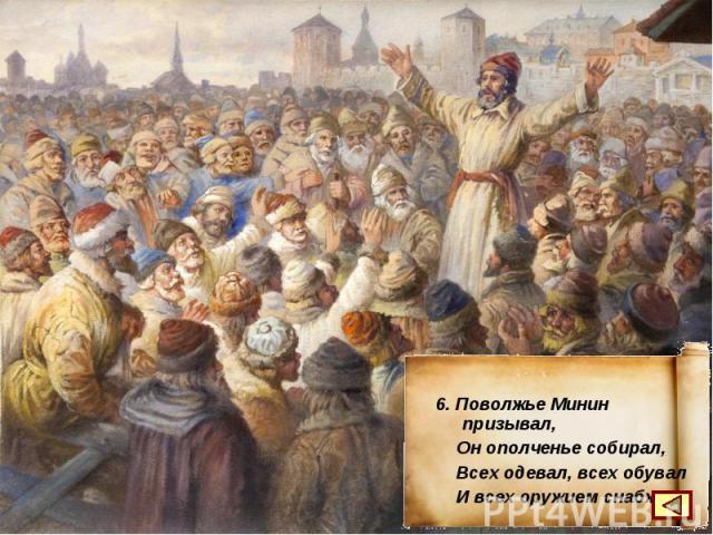 6. Поволжье Минин призывал, Он ополченье собирал, Всех одевал, всех обувал И всех оружием снабжал.