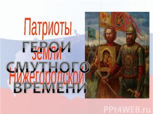 Патриоты земли Нижегородской ГЕРОИ СМУТНОГО ВРЕМЕНИ