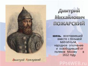 Дмитрий Михайлович ПОЖАРСКИЙкнязь, возглавивший вместе с Козьмой МИНИНЫМ народно