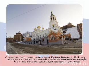 С паперти этого храма нижегородец Кузьма Минин в 1611 году обращался со своим во