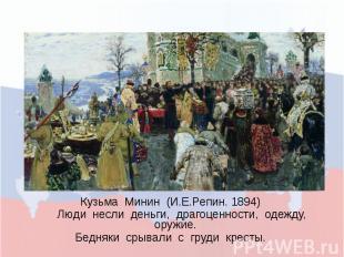 Кузьма Минин (И.Е.Репин. 1894) Люди несли деньги, драгоценности, одежду, оружие.