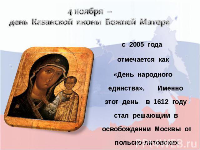 4 ноября – день Казанской иконы Божией Матери с 2005 года отмечается как «День народного единства». Именно этот день в 1612 году стал решающим в освобождении Москвы от польско-литовских интервентов.