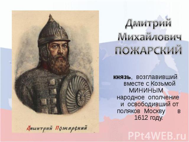 Дмитрий Михайлович ПОЖАРСКИЙкнязь, возглавивший вместе с Козьмой МИНИНЫМ народное ополчение и освободивший от поляков Москву в 1612 году.
