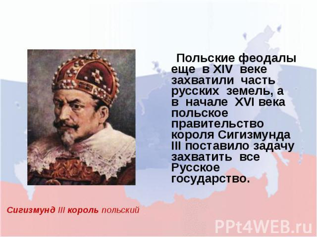 Польские феодалы еще в XIV веке захватили часть русских земель, а в начале XVI века польское правительство короля Сигизмунда III поставило задачу захватить все Русское государство.Сигизмунд III король польский