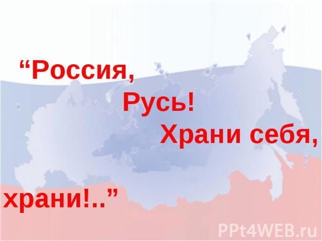 """""""Россия, Русь! Храни себя, храни!.."""""""