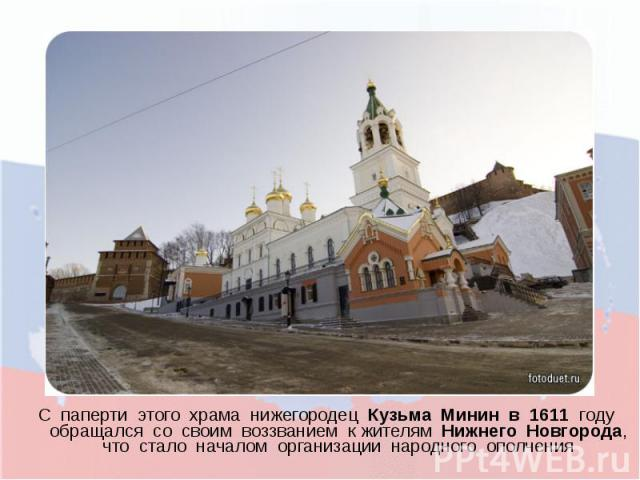 С паперти этого храма нижегородец Кузьма Минин в 1611 году обращался со своим воззванием к жителям Нижнего Новгорода, что стало началом организации народного ополчения