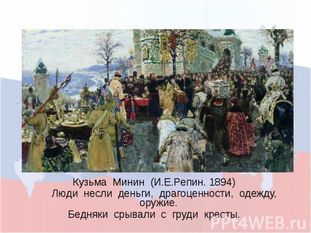 Кузьма Минин (И.Е.Репин. 1894) Люди несли деньги, драгоценности, одежду, оружие. Бедняки срывали с груди кресты.