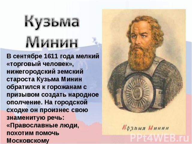 Кузьма Минин В сентябре 1611 года мелкий «торговый человек», нижегородский земский староста Кузьма Минин обратился к горожанам с призывом создать народное ополчение. На городской сходке он произнес свою знаменитую речь: «Православные люди, похотим п…