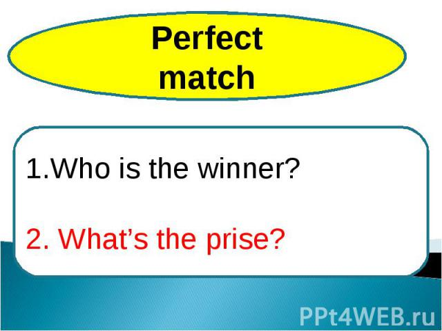 PerfectmatchWho is the winner?2. What's the prise?