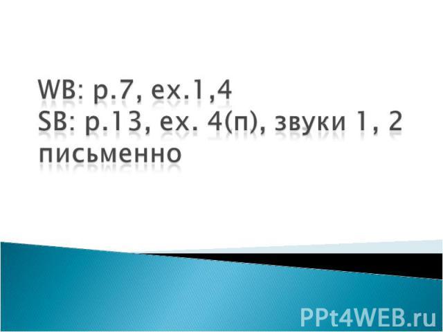 WB: p.7, ex.1,4SB: p.13, ex. 4(п), звуки 1, 2 письменно
