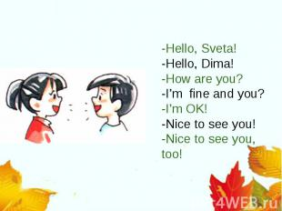 -Hello, Sveta!-Hello, Dima!-How are you?-I'm fine and you?-I'm OK!-Nice to see y