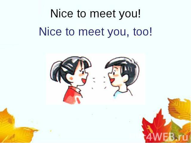Nice to meet you, too!Nice to meet you!
