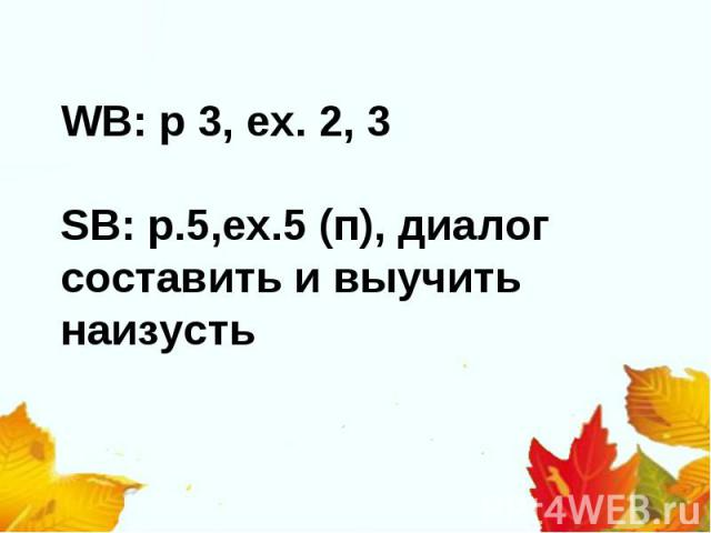 WB: p 3, ex. 2, 3SB: p.5,ex.5 (п), диалог составить и выучить наизусть
