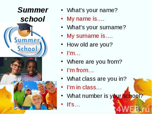 Summer schoolWhat's your name?My name is….What's your surname?My surname is….How old are you?I'm…Where are you from?I'm from…What class are you in?I'm in class…What number is your school?It's…