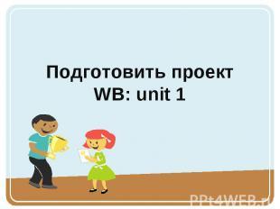 Подготовить проектWB: unit 1