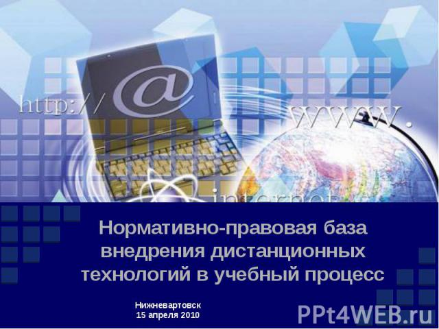 Нормативно-правовая база внедрения дистанционных технологий в учебный процесс Нижневартовск 15 апреля 2010