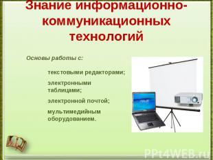 Знание информационно-коммуникационных технологийОсновы работы с:текстовыми редак