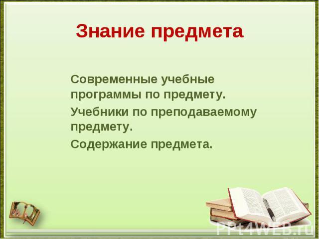 Знание предметаСовременные учебные программы по предмету.Учебники по преподаваемому предмету.Содержание предмета.
