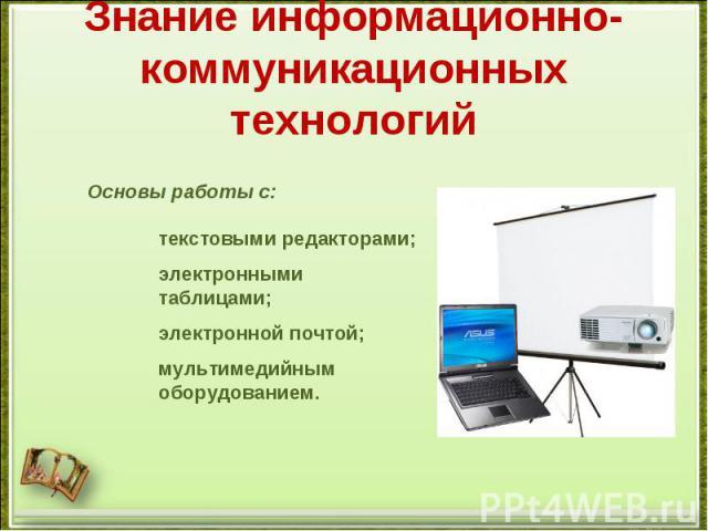 Знание информационно-коммуникационных технологийОсновы работы с:текстовыми редакторами; электронными таблицами; электронной почтой; мультимедийным оборудованием.