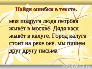 Найди ошибки в тексте.моя подруга люда петрова жывёт в москве. Дядя вася жывёт в