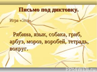 Письмо под диктовку.Игра «Эхо» Рябина, язык, собака, гриб, арбуз, мороз, воробей