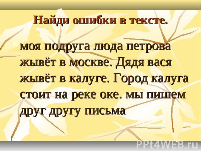 Найди ошибки в тексте.моя подруга люда петрова жывёт в москве. Дядя вася жывёт в калуге. Город калуга стоит на реке оке. мы пишем друг другу письма.