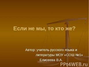 Если не мы, то кто же? Автор: учитель русского языка и литературы МОУ «СОШ №1»Ел