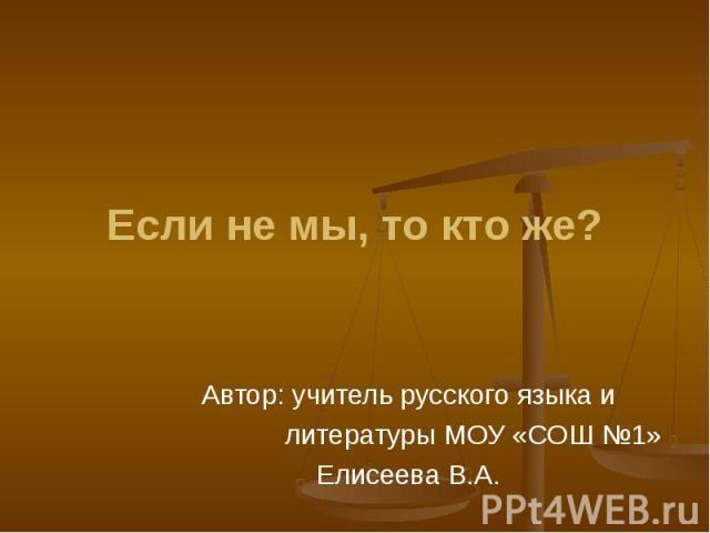 Если не мы, то кто же? Автор: учитель русского языка и литературы МОУ «СОШ №1»Елисеева В.А.