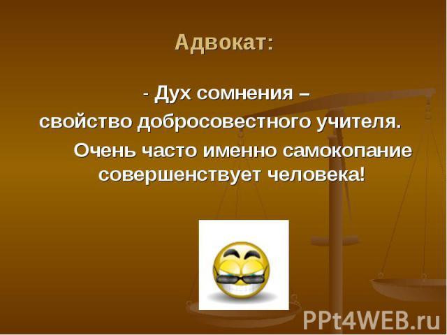 Адвокат: - Дух сомнения – свойство добросовестного учителя. Очень часто именно самокопание совершенствует человека!
