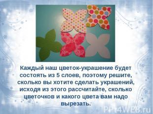 Каждый наш цветок-украшение будет состоять из 5 слоев, поэтому решите, сколько в