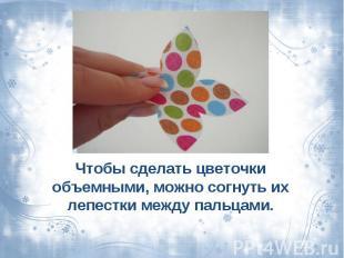Чтобы сделать цветочки объемными, можно согнуть их лепестки между пальцами.