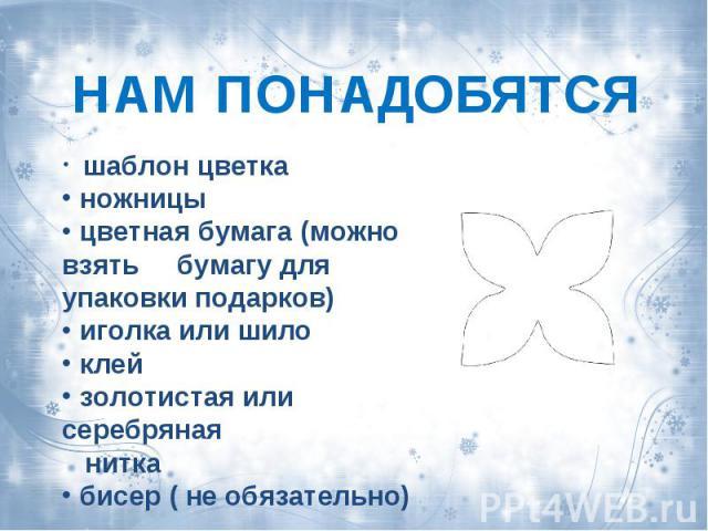 НАМ ПОНАДОБЯТСЯ шаблон цветка ножницы цветная бумага (можно взять бумагу для упаковки подарков) иголка или шило клей золотистая или серебряная нитка бисер ( не обязательно)