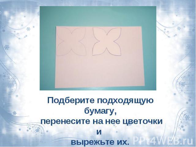 Подберите подходящую бумагу, перенесите на нее цветочки и вырежьте их.