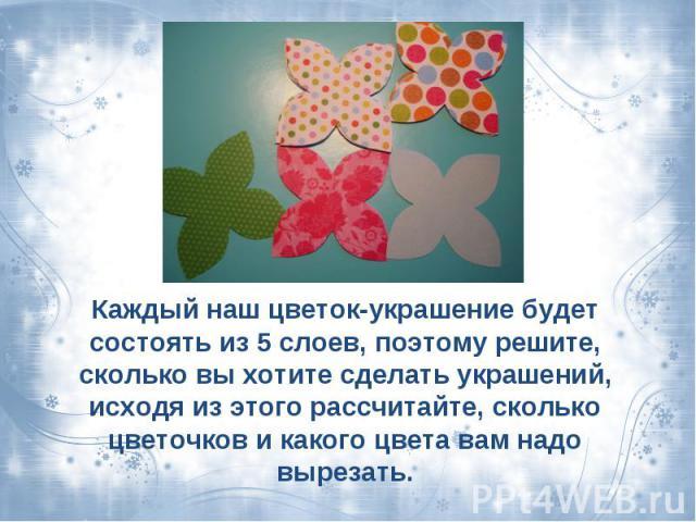 Каждый наш цветок-украшение будет состоять из 5 слоев, поэтому решите, сколько вы хотите сделать украшений, исходя из этого рассчитайте, сколько цветочков и какого цвета вам надо вырезать.