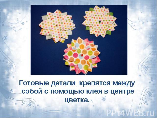 Готовые детали крепятся между собой с помощью клея в центре цветка.