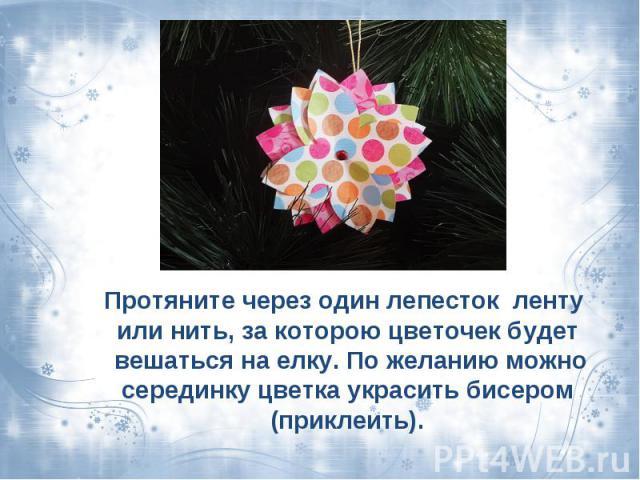 Протяните через один лепесток ленту или нить, за которою цветочек будет вешаться на елку. По желанию можно серединку цветка украсить бисером (приклеить).
