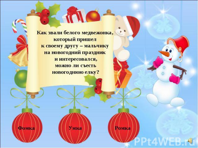 Как звали белого медвежонка, который пришел к своему другу – мальчику на новогодний праздник и интересовался,можно ли съесть новогоднюю елку?