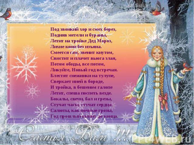 Под звонкий хор и смех берез, Подняв метели и бураны, Летит на тройке Дед Мороз, Лихие кони без изъяна. Смеется сам, звенит кнутом, Свистит и плачет вьюга злая, Потом обиды, все потом, Ликуйте, Новый год встречая. Блестят снежинки на тулупе, Сверкае…