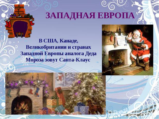 ЗАПАДНАЯ ЕВРОПАВ США, Канаде, Великобритании и странах Западной Европы аналога Деда Мороза зовут Санта-Клаус