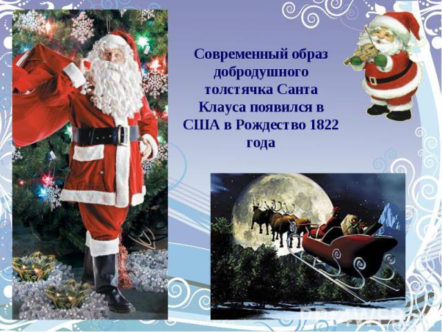 Современный образ добродушного толстячка Санта Клауса появился в США в Рождество 1822 года