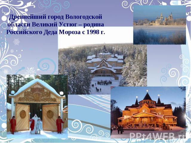 Древнейший город Вологодской области Великий Устюг – родина Российского Деда Мороза с 1998 г.