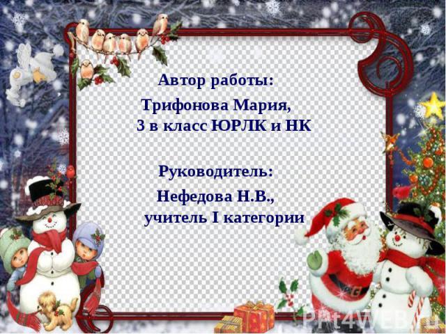 Автор работы:Трифонова Мария,3 в класс ЮРЛК и НКРуководитель:Нефедова Н.В.,учитель I категории
