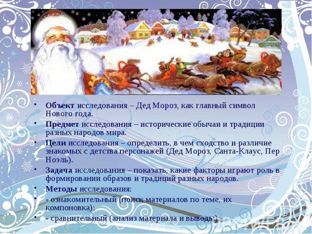Объект исследования – Дед Мороз, как главный символ Нового года.Предмет исследования – исторические обычаи и традиции разных народов мира.Цели исследования – определить, в чем сходство и различие знакомых с детства персонажей (Дед Мороз, Санта-Клаус…