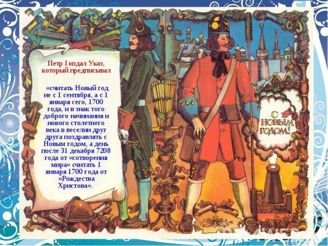 Петр I издал Указ, который предписывал «считать Новый год не с 1 сентября, а с 1 января сего, 1700 года, и в знак того доброго начинания и нового столетнего века в веселии друг друга поздравлять с Новым годом, а день после 31 декабря 7208 года от «с…