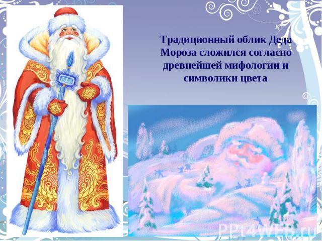 Традиционный облик Деда Мороза сложился согласно древнейшей мифологии и символики цвета
