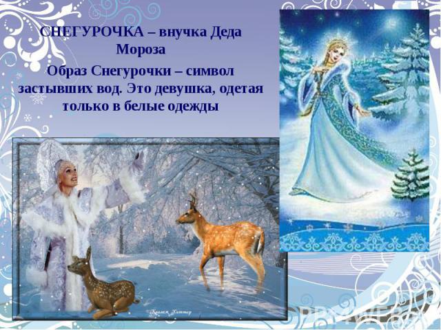 СНЕГУРОЧКА – внучка Деда МорозаОбраз Снегурочки – символ застывших вод. Это девушка, одетая только в белые одежды
