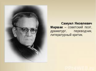Самуил Яковлевич Маршак – советский поэт, драматург, переводчик, литературный кр