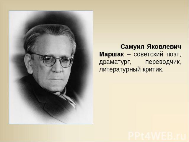 Самуил Яковлевич Маршак – советский поэт, драматург, переводчик, литературный критик.